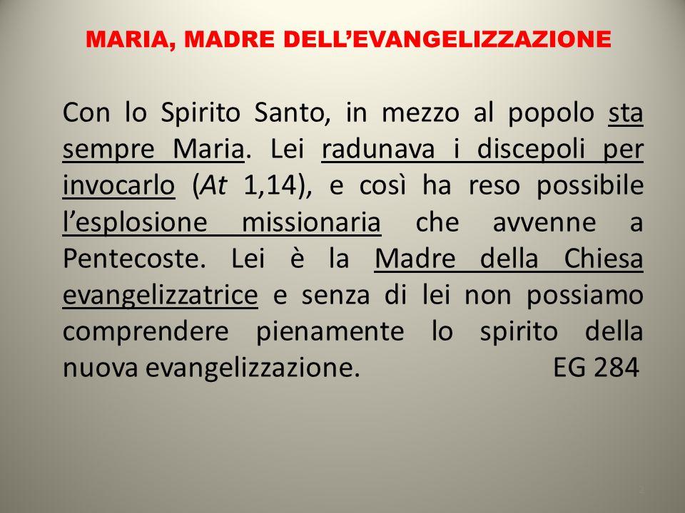 MARIA, MADRE DELL'EVANGELIZZAZIONE Con lo Spirito Santo, in mezzo al popolo sta sempre Maria. Lei radunava i discepoli per invocarlo (At 1,14), e così