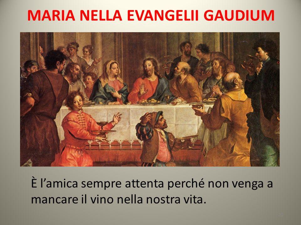 MARIA NELLA EVANGELII GAUDIUM È l'amica sempre attenta perché non venga a mancare il vino nella nostra vita. 20