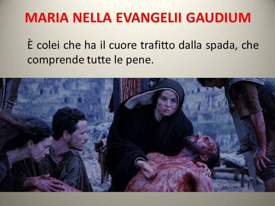 MARIA NELLA EVANGELII GAUDIUM È colei che ha il cuore trafitto dalla spada, che comprende tutte le pene. 21