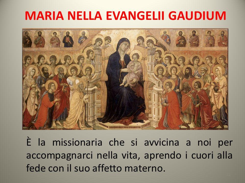 MARIA NELLA EVANGELII GAUDIUM È la missionaria che si avvicina a noi per accompagnarci nella vita, aprendo i cuori alla fede con il suo affetto matern
