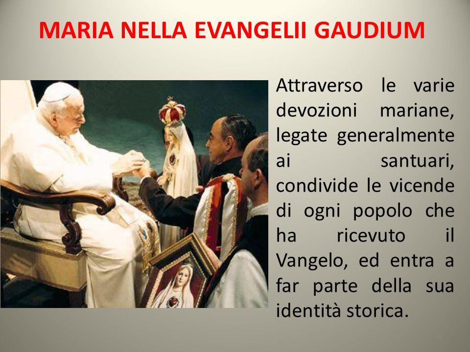 MARIA NELLA EVANGELII GAUDIUM Attraverso le varie devozioni mariane, legate generalmente ai santuari, condivide le vicende di ogni popolo che ha ricev