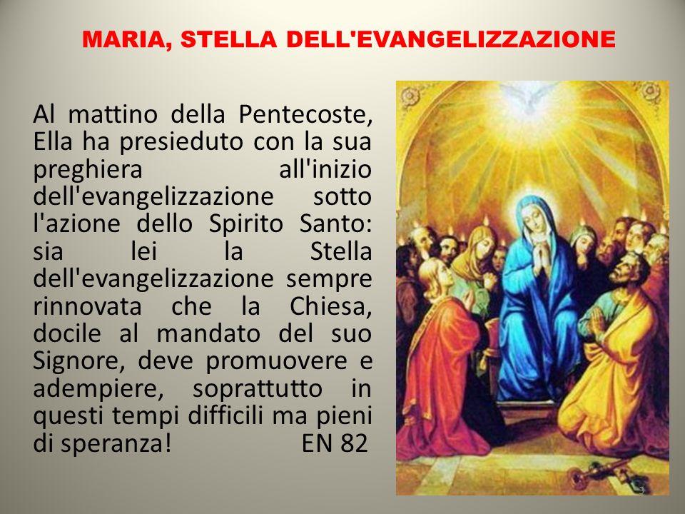 MARIA, STELLA DELL'EVANGELIZZAZIONE Al mattino della Pentecoste, Ella ha presieduto con la sua preghiera all'inizio dell'evangelizzazione sotto l'azio