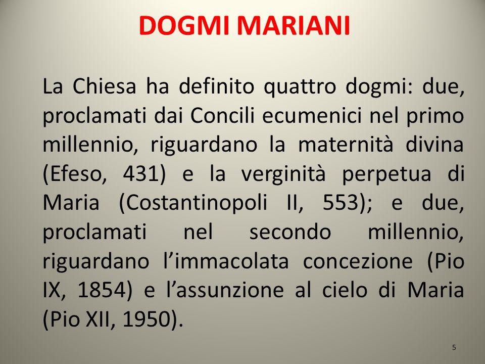 DOGMI MARIANI La Chiesa ha definito quattro dogmi: due, proclamati dai Concili ecumenici nel primo millennio, riguardano la maternità divina (Efeso, 4