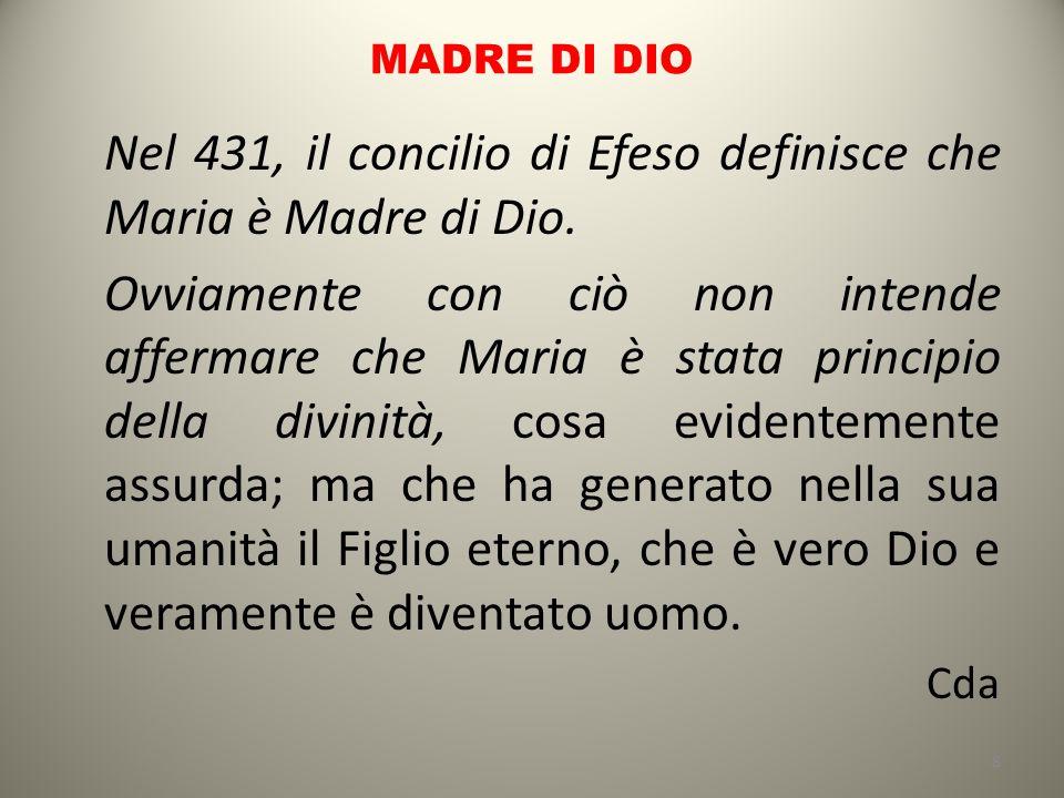 MADRE DI DIO Nel 431, il concilio di Efeso definisce che Maria è Madre di Dio. Ovviamente con ciò non intende affermare che Maria è stata principio de