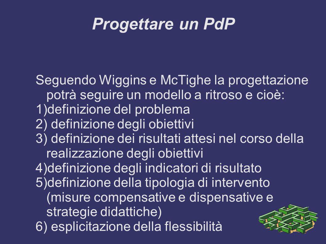 Progettare un PdP Seguendo Wiggins e McTighe la progettazione potrà seguire un modello a ritroso e cioè: 1)definizione del problema 2) definizione deg