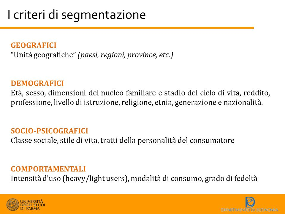 """I criteri di segmentazione GEOGRAFICI """"Unità geografiche"""" (paesi, regioni, province, etc.) DEMOGRAFICI Età, sesso, dimensioni del nucleo familiare e s"""