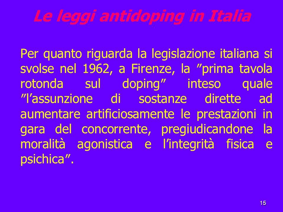15 Le leggi antidoping in Italia Per quanto riguarda la legislazione italiana si svolse nel 1962, a Firenze, la ″prima tavola rotonda sul doping″ inteso quale ″l'assunzione di sostanze dirette ad aumentare artificiosamente le prestazioni in gara del concorrente, pregiudicandone la moralità agonistica e l'integrità fisica e psichica″.