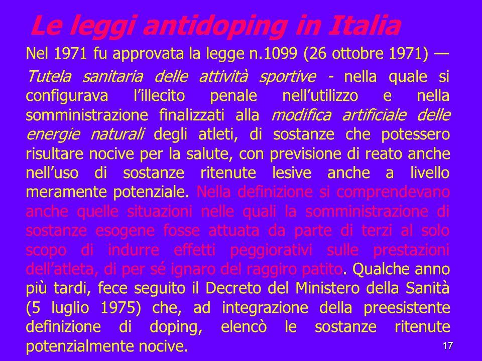 17 Le leggi antidoping in Italia Nel 1971 fu approvata la legge n.1099 (26 ottobre 1971) — Tutela sanitaria delle attività sportive - nella quale si configurava l'illecito penale nell'utilizzo e nella somministrazione finalizzati alla modifica artificiale delle energie naturali degli atleti, di sostanze che potessero risultare nocive per la salute, con previsione di reato anche nell'uso di sostanze ritenute lesive anche a livello meramente potenziale.