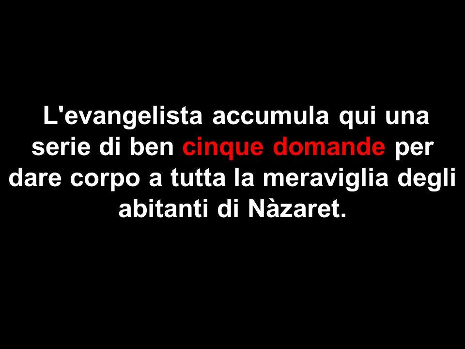 L evangelista accumula qui una serie di ben cinque domande per dare corpo a tutta la meraviglia degli abitanti di Nàzaret.