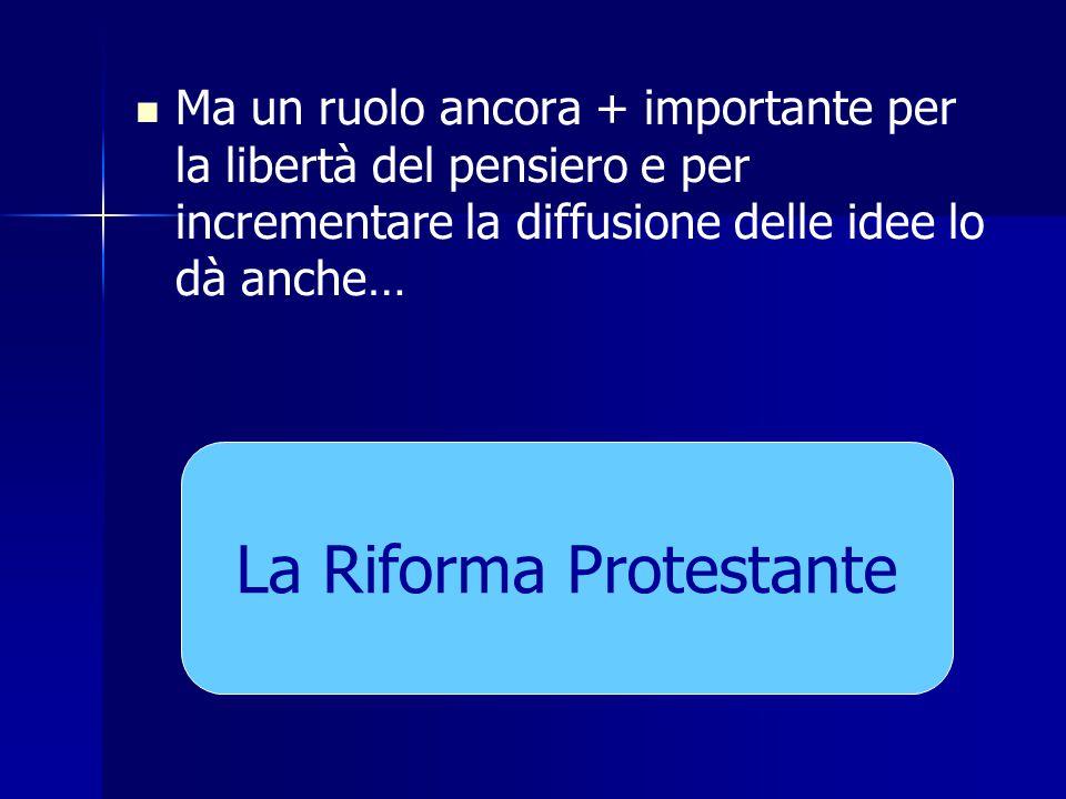 Ma un ruolo ancora + importante per la libertà del pensiero e per incrementare la diffusione delle idee lo dà anche… La Riforma Protestante