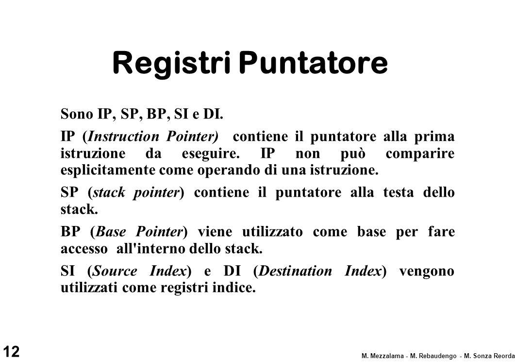 12 M. Mezzalama - M. Rebaudengo - M. Sonza Reorda Registri Puntatore Sono IP, SP, BP, SI e DI. IP (Instruction Pointer) contiene il puntatore alla pri