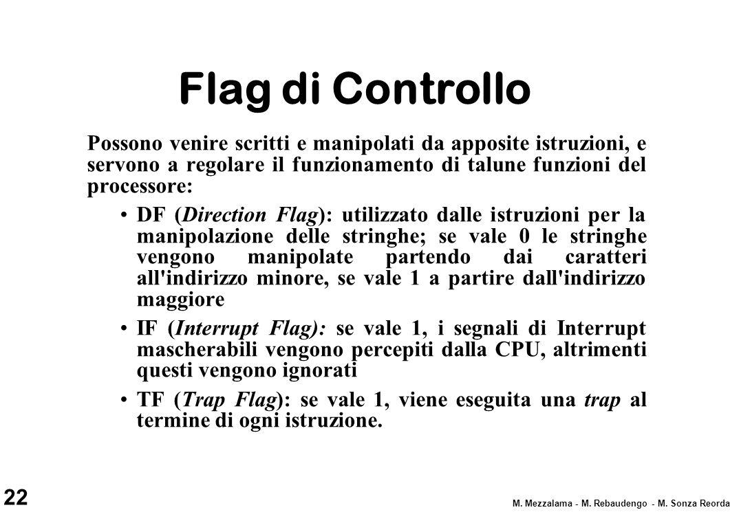 22 M. Mezzalama - M. Rebaudengo - M. Sonza Reorda Flag di Controllo Possono venire scritti e manipolati da apposite istruzioni, e servono a regolare i