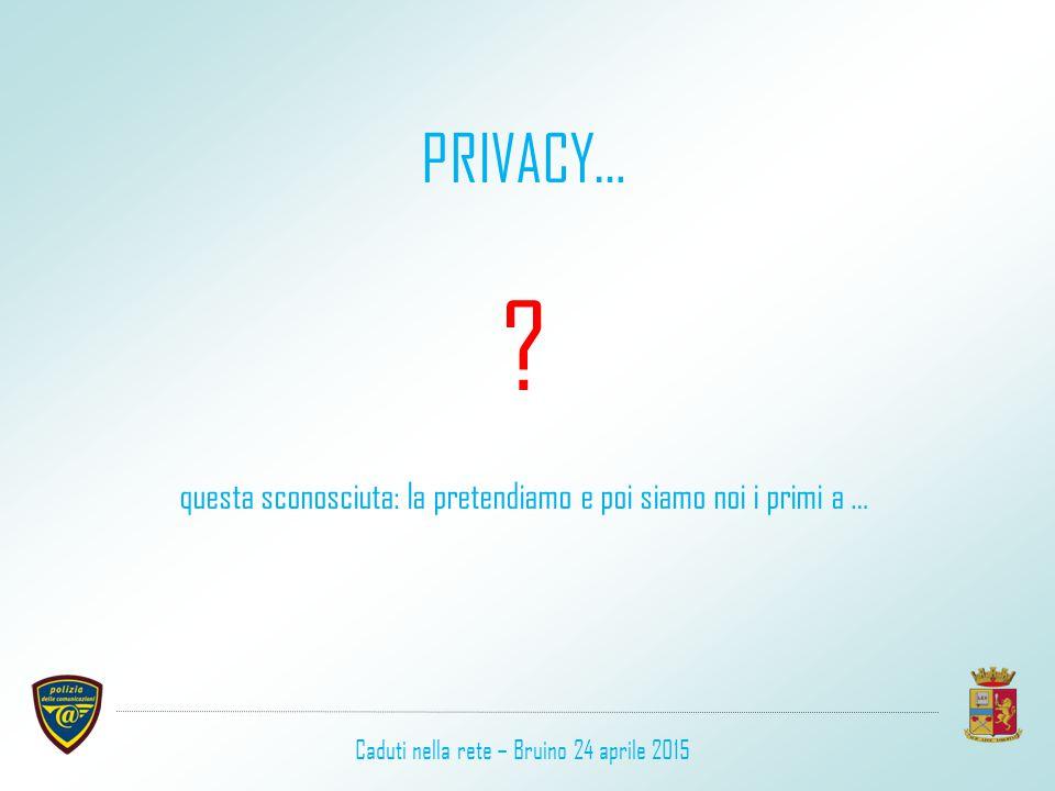 PRIVACY… ? questa sconosciuta: la pretendiamo e poi siamo noi i primi a … Caduti nella rete – Bruino 24 aprile 2015