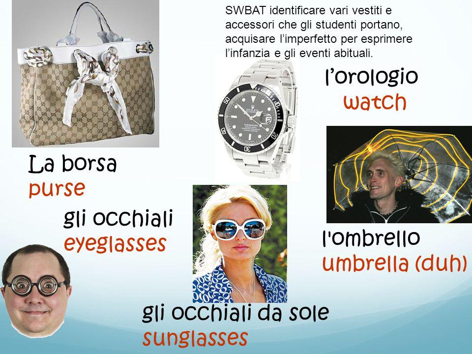gli occhiali eyeglasses gli occhiali da sole sunglasses l'orologio watch l ombrello umbrella (duh) La borsa purse SWBAT identificare vari vestiti e accessori che gli studenti portano, acquisare l'imperfetto per esprimere l'infanzia e gli eventi abituali.