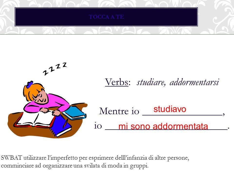 TOCCA A TE Verbs: studiare, addormentarsi Mentre io _______________, io _______________________.