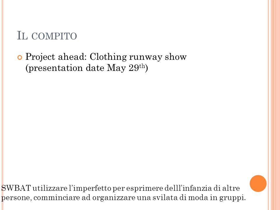 I L COMPITO Project ahead: Clothing runway show (presentation date May 29 th ) SWBAT utilizzare l'imperfetto per esprimere delll'infanzia di altre persone, comminciare ad organizzare una svilata di moda in gruppi.