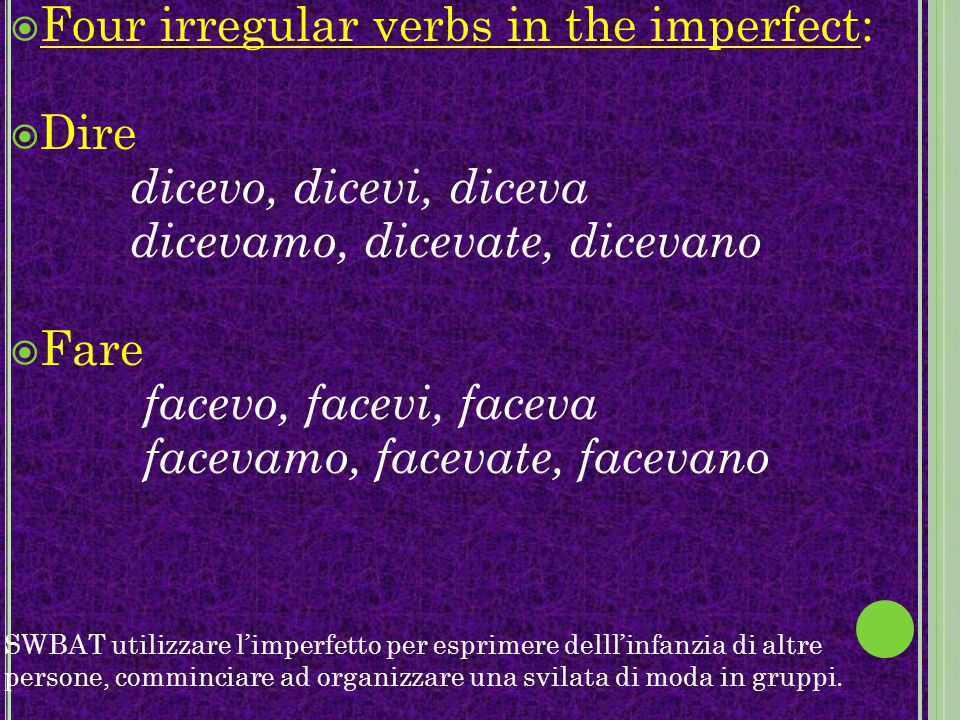 FFour irregular verbs in the imperfect: DDire dicevo, dicevi, diceva dicevamo, dicevate, dicevano FFare facevo, facevi, faceva facevamo, facevat