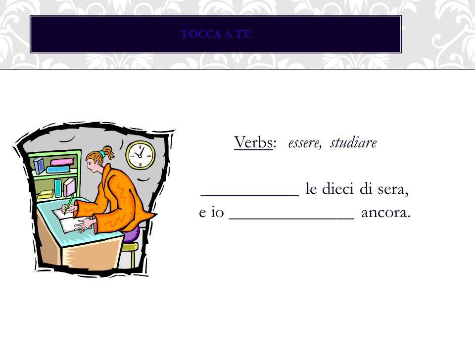 TOCCA A TE Verbs: essere, studiare ___________ le dieci di sera, e io ______________ ancora.