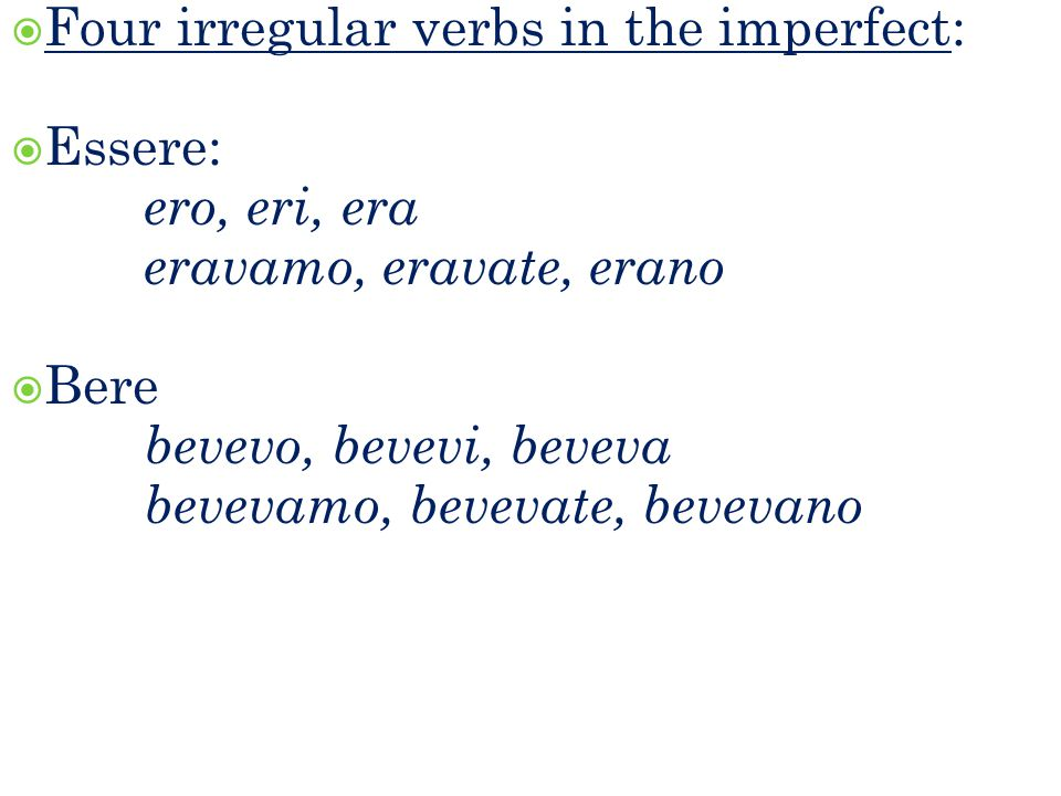 FFour irregular verbs in the imperfect: EEssere: ero, eri, era eravamo, eravate, erano BBere b evevo, bevevi, beveva bevevamo, bevevate, bevevano