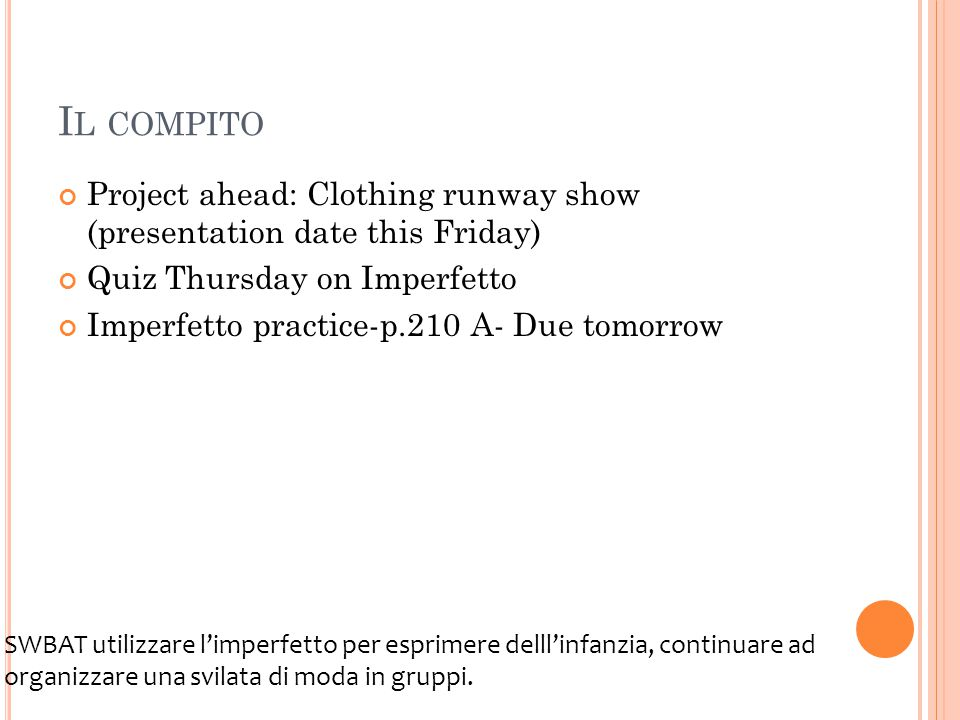 I L COMPITO Project ahead: Clothing runway show (presentation date this Friday) Quiz Thursday on Imperfetto Imperfetto practice-p.210 A- Due tomorrow