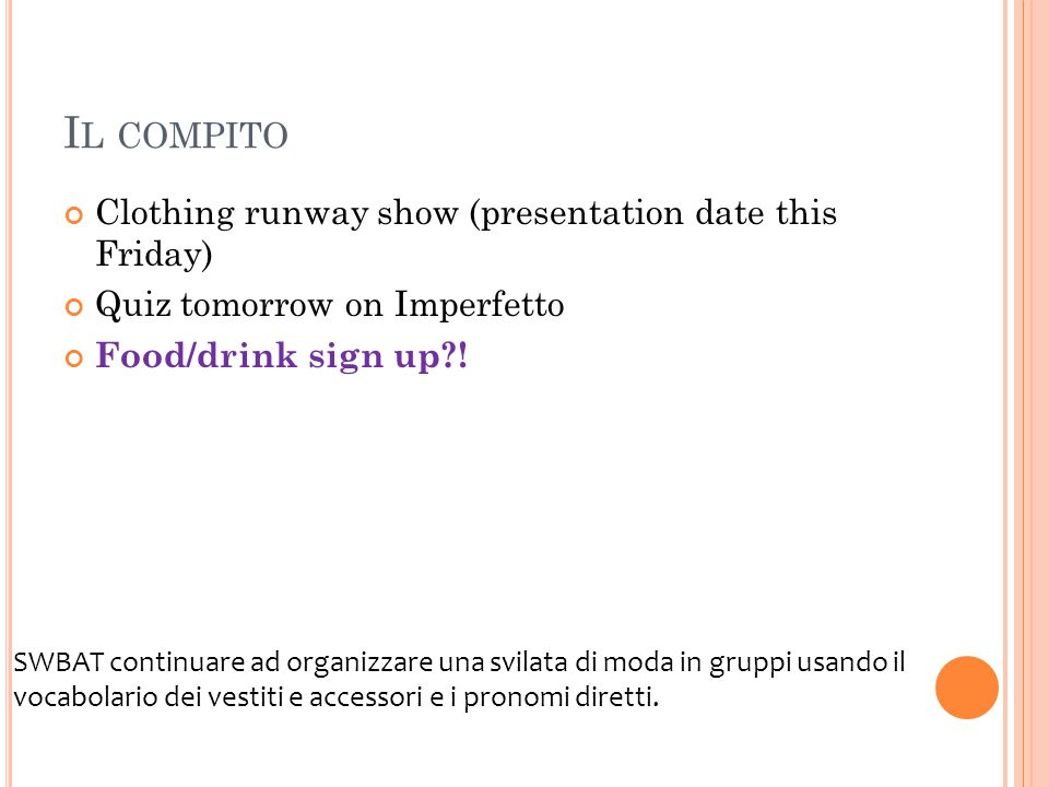 I L COMPITO Clothing runway show (presentation date this Friday) Quiz tomorrow on Imperfetto Food/drink sign up?! SWBAT continuare ad organizzare una