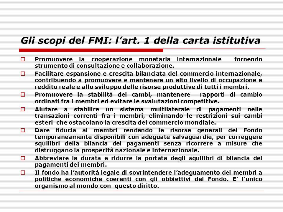 Gli scopi del FMI: l'art. 1 della carta istitutiva  Promuovere la cooperazione monetaria internazionale fornendo strumento di consultazione e collabo