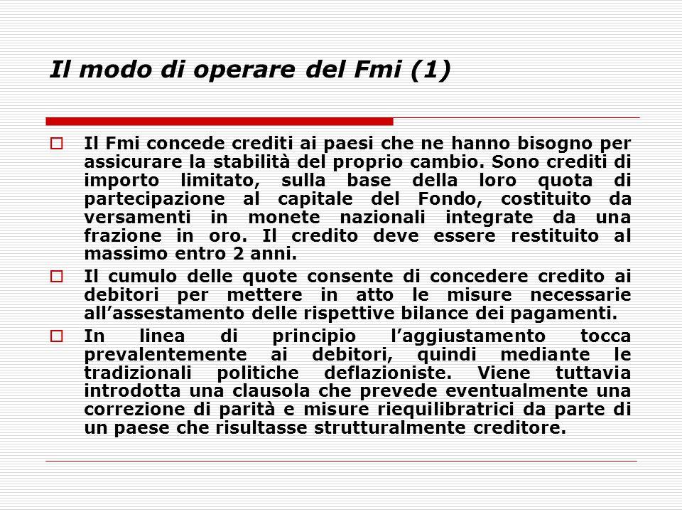 Il modo di operare del Fmi (1)  Il Fmi concede crediti ai paesi che ne hanno bisogno per assicurare la stabilità del proprio cambio. Sono crediti di
