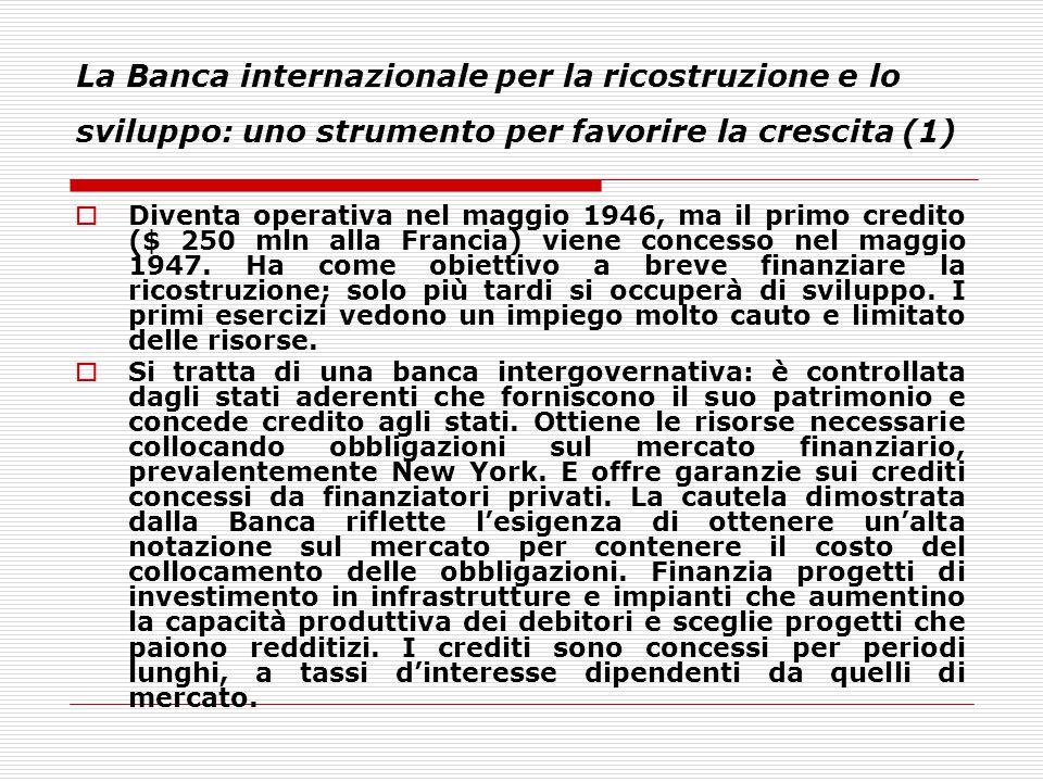 La Banca internazionale per la ricostruzione e lo sviluppo: uno strumento per favorire la crescita (1)  Diventa operativa nel maggio 1946, ma il prim