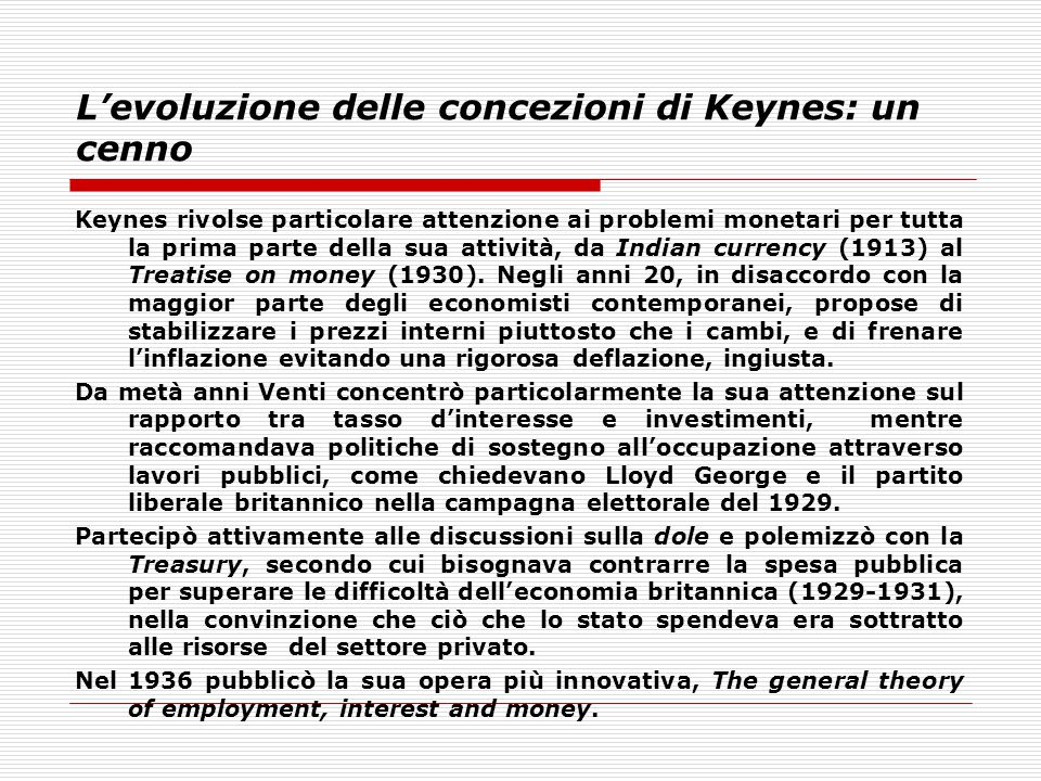 L'evoluzione delle concezioni di Keynes: un cenno Keynes rivolse particolare attenzione ai problemi monetari per tutta la prima parte della sua attivi