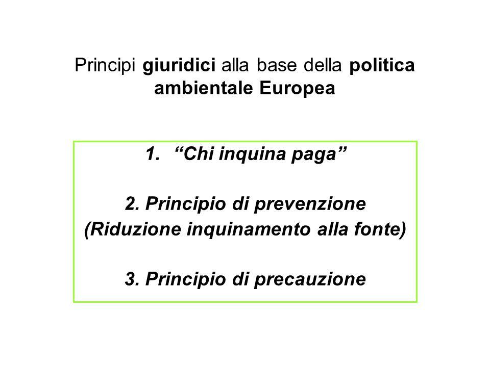 """Principi giuridici alla base della politica ambientale Europea 1.""""Chi inquina paga"""" 2. Principio di prevenzione (Riduzione inquinamento alla fonte) 3."""