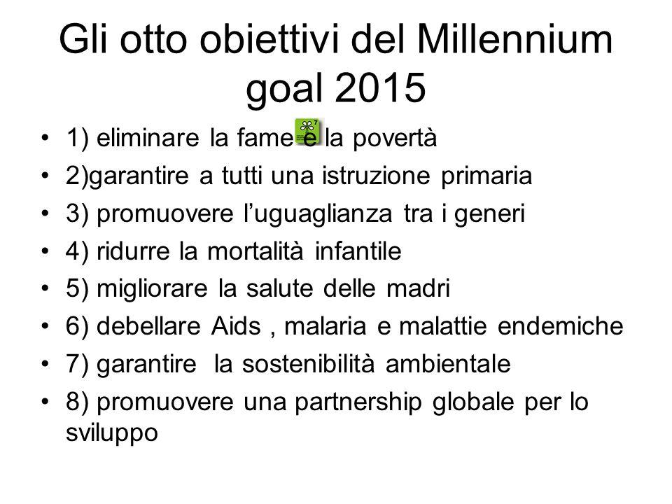 Gli otto obiettivi del Millennium goal 2015 1) eliminare la fame e la povertà 2)garantire a tutti una istruzione primaria 3) promuovere l'uguaglianza