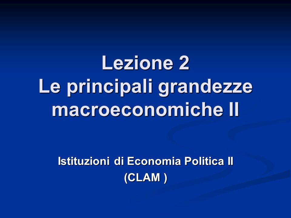 Lezione 2 Le principali grandezze macroeconomiche II Istituzioni di Economia Politica II (CLAM )