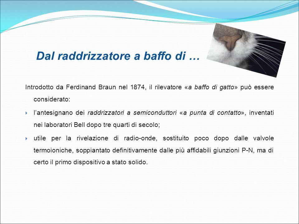 Introdotto da Ferdinand Braun nel 1874, il rilevatore «a baffo di gatto» può essere considerato:  l'antesignano dei raddrizzatori a semiconduttori «a