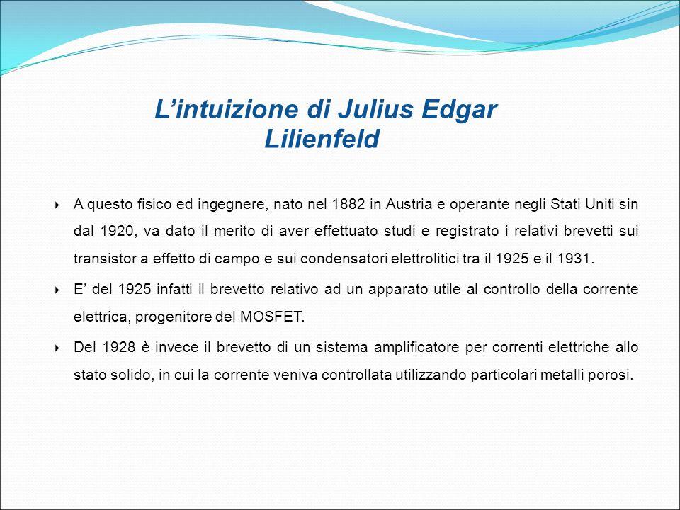 L'intuizione di Julius Edgar Lilienfeld  A questo fisico ed ingegnere, nato nel 1882 in Austria e operante negli Stati Uniti sin dal 1920, va dato il