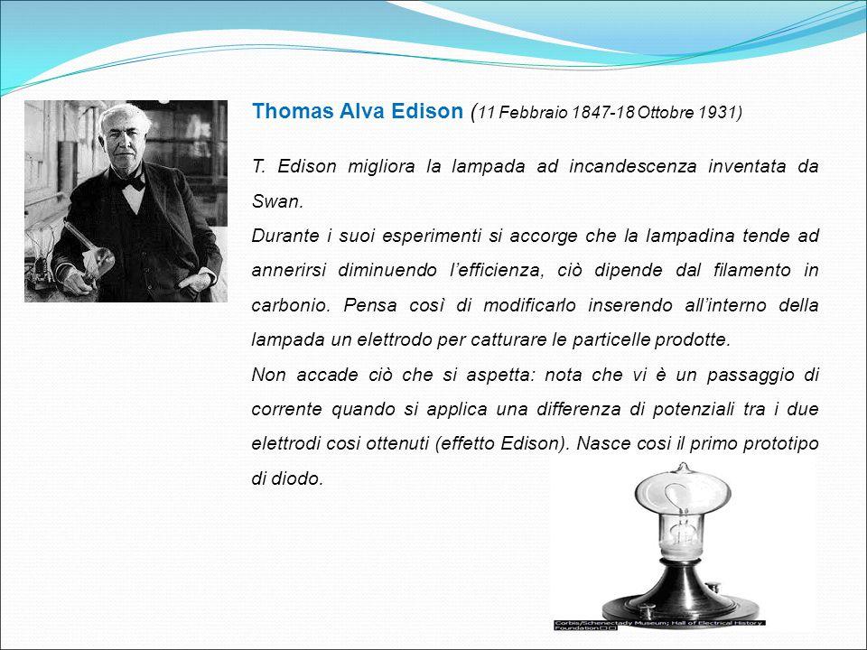 Thomas Alva Edison ( 11 Febbraio 1847-18 Ottobre 1931) T. Edison migliora la lampada ad incandescenza inventata da Swan. Durante i suoi esperimenti si