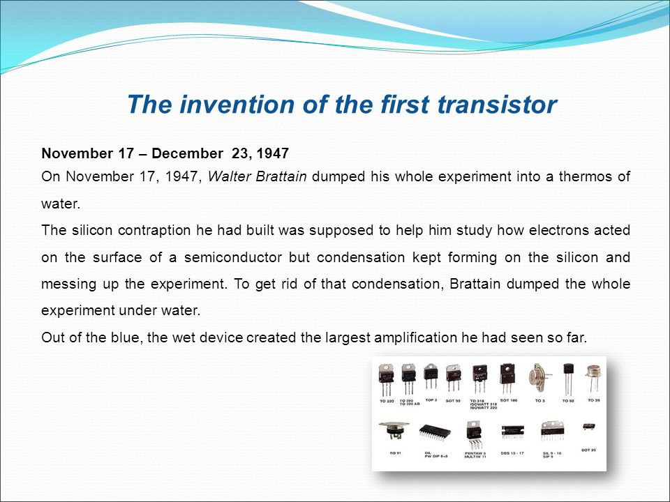 The invention of the first transistor November 17 – December 23, 1947 On November 17, 1947, Walter Brattain dumped his whole experiment into a thermos