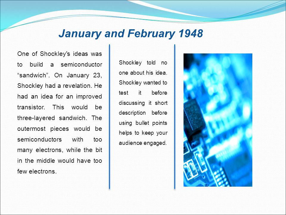 "January and February 1948 One of Shockley's ideas was to build a semiconductor ""sandwich"". On January 23, Shockley had a revelation. He had an idea fo"