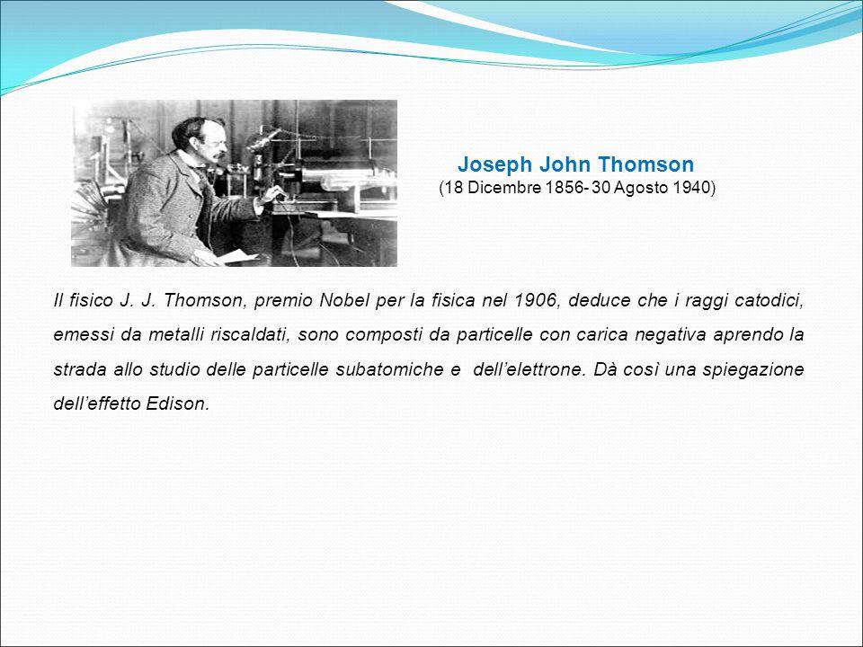 Joseph John Thomson (18 Dicembre 1856- 30 Agosto 1940) Il fisico J. J. Thomson, premio Nobel per la fisica nel 1906, deduce che i raggi catodici, emes