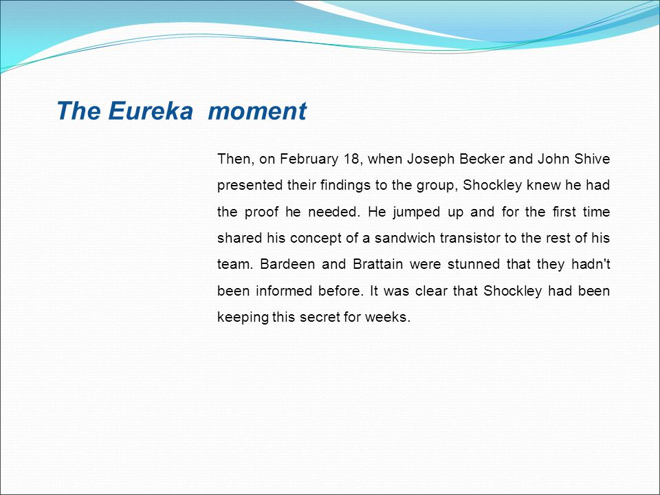 The Eureka moment Then, on February 18, when Joseph Becker and John Shive presented their findings to the group, Shockley knew he had the proof he nee