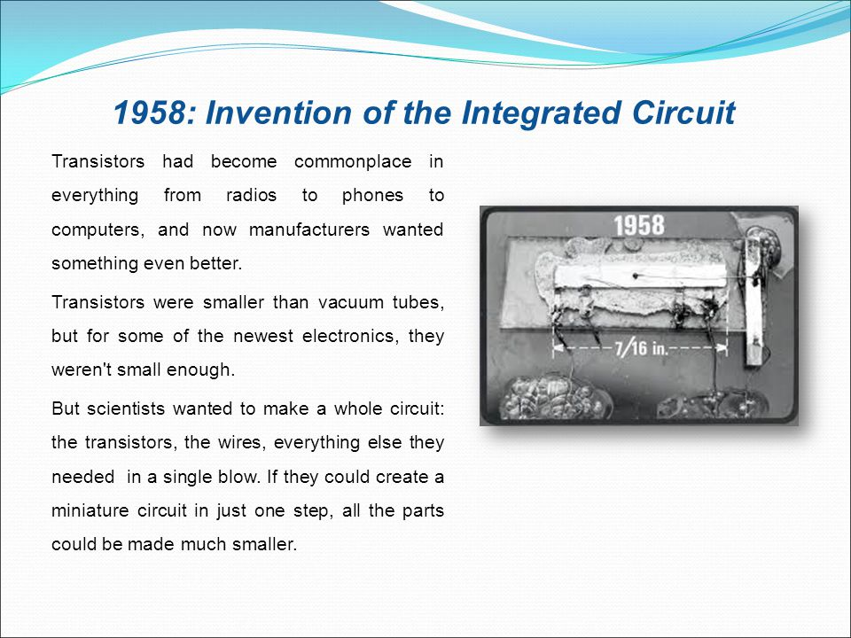 1958: Invention of the Integrated Circuit Transistors had become commonplace in everything from radios to phones to computers, and now manufacturers w