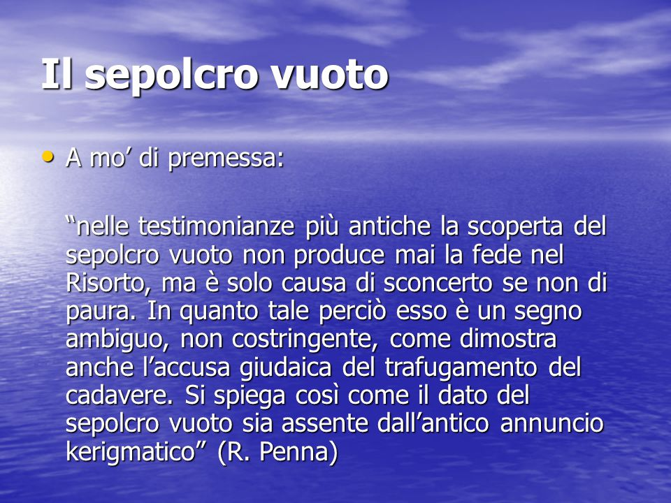 Il sepolcro vuoto A mo' di premessa: A mo' di premessa: nelle testimonianze più antiche la scoperta del sepolcro vuoto non produce mai la fede nel Risorto, ma è solo causa di sconcerto se non di paura.