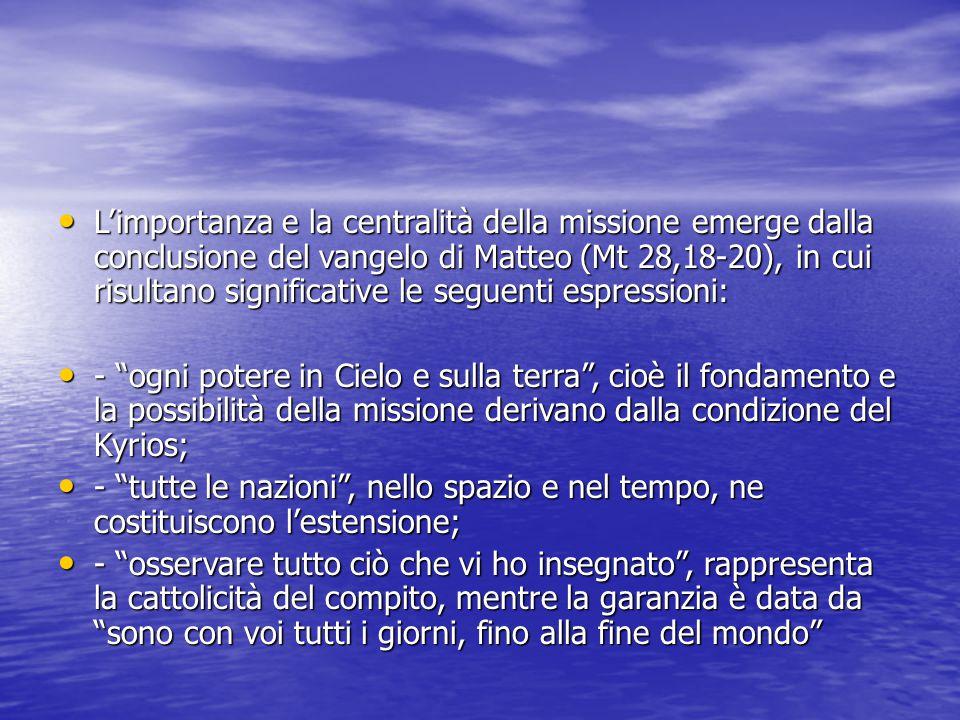 L'importanza e la centralità della missione emerge dalla conclusione del vangelo di Matteo (Mt 28,18-20), in cui risultano significative le seguenti espressioni: L'importanza e la centralità della missione emerge dalla conclusione del vangelo di Matteo (Mt 28,18-20), in cui risultano significative le seguenti espressioni: - ogni potere in Cielo e sulla terra , cioè il fondamento e la possibilità della missione derivano dalla condizione del Kyrios; - ogni potere in Cielo e sulla terra , cioè il fondamento e la possibilità della missione derivano dalla condizione del Kyrios; - tutte le nazioni , nello spazio e nel tempo, ne costituiscono l'estensione; - tutte le nazioni , nello spazio e nel tempo, ne costituiscono l'estensione; - osservare tutto ciò che vi ho insegnato , rappresenta la cattolicità del compito, mentre la garanzia è data da sono con voi tutti i giorni, fino alla fine del mondo - osservare tutto ciò che vi ho insegnato , rappresenta la cattolicità del compito, mentre la garanzia è data da sono con voi tutti i giorni, fino alla fine del mondo