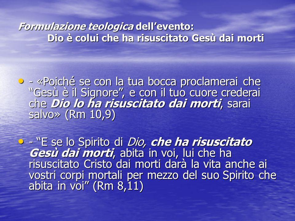 Formulazione teologica dell'evento: Dio è colui che ha risuscitato Gesù dai morti - «Poiché se con la tua bocca proclamerai che Gesù è il Signore , e con il tuo cuore crederai che Dio lo ha risuscitato dai morti, sarai salvo» (Rm 10,9) - «Poiché se con la tua bocca proclamerai che Gesù è il Signore , e con il tuo cuore crederai che Dio lo ha risuscitato dai morti, sarai salvo» (Rm 10,9) - E se lo Spirito di Dio, che ha risuscitato Gesù dai morti, abita in voi, lui che ha risuscitato Cristo dai morti darà la vita anche ai vostri corpi mortali per mezzo del suo Spirito che abita in voi (Rm 8,11) - E se lo Spirito di Dio, che ha risuscitato Gesù dai morti, abita in voi, lui che ha risuscitato Cristo dai morti darà la vita anche ai vostri corpi mortali per mezzo del suo Spirito che abita in voi (Rm 8,11)
