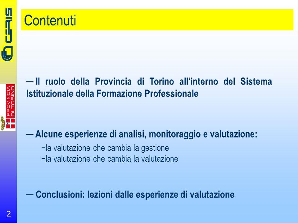 2 Contenuti ─ Il ruolo della Provincia di Torino all'interno del Sistema Istituzionale della Formazione Professionale ─ Alcune esperienze di analisi, monitoraggio e valutazione: −la valutazione che cambia la gestione −la valutazione che cambia la valutazione ─ Conclusioni: lezioni dalle esperienze di valutazione