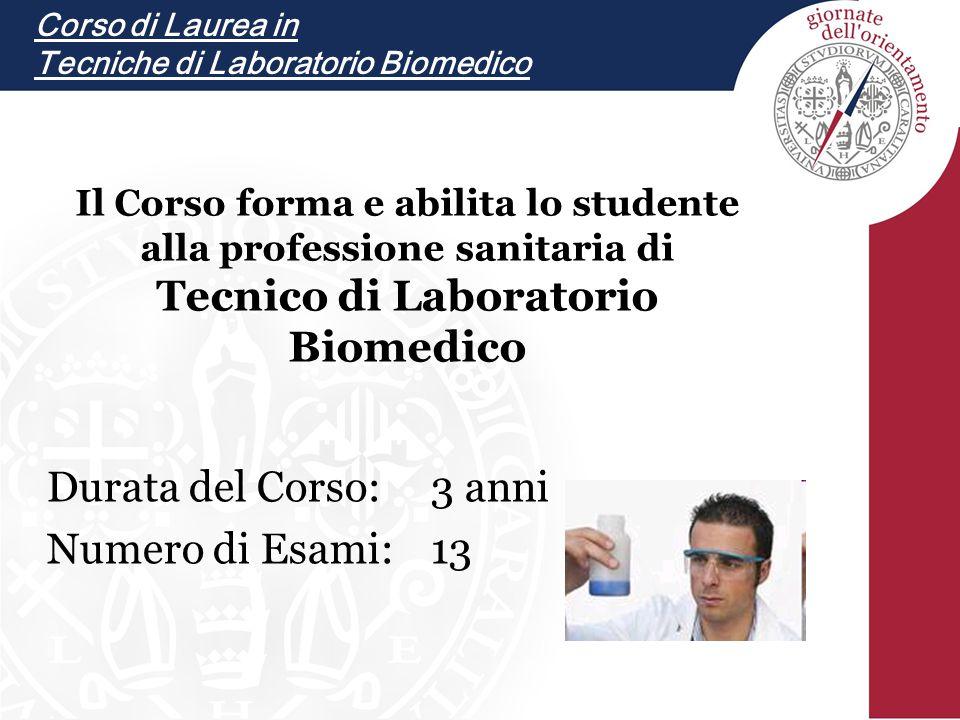 Durata del Corso:3 anni Numero di Esami:13 Il Corso forma e abilita lo studente alla professione sanitaria di Tecnico di Laboratorio Biomedico Corso di Laurea in Tecniche di Laboratorio Biomedico