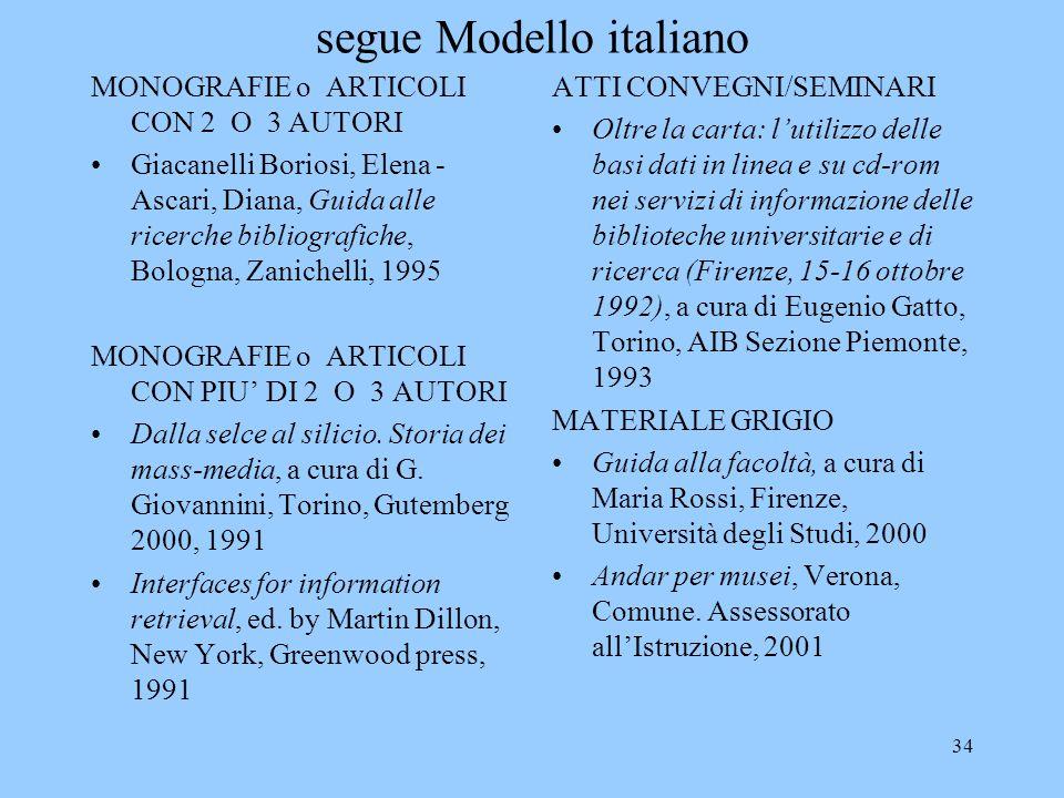 34 segue Modello italiano MONOGRAFIE o ARTICOLI CON 2 O 3 AUTORI Giacanelli Boriosi, Elena - Ascari, Diana, Guida alle ricerche bibliografiche, Bologna, Zanichelli, 1995 MONOGRAFIE o ARTICOLI CON PIU' DI 2 O 3 AUTORI Dalla selce al silicio.