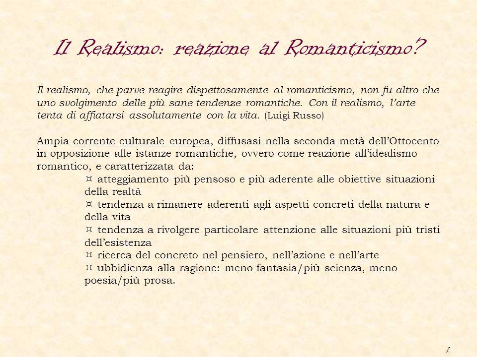 1 Il Realismo: reazione al Romanticismo? Il realismo, che parve reagire dispettosamente al romanticismo, non fu altro che uno svolgimento delle più sa