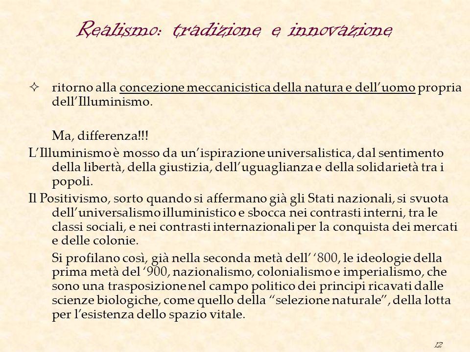 12 Realismo: tradizione e innovazione  ritorno alla concezione meccanicistica della natura e dell'uomo propria dell'Illuminismo. Ma, differenza!!! L'