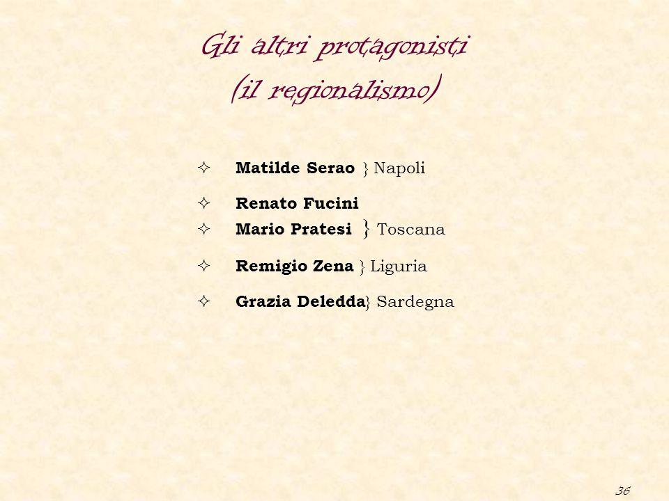 36 Gli altri protagonisti (il regionalismo)  Matilde Serao } Napoli  Renato Fucini  Mario Pratesi } Toscana  Remigio Zena } Liguria  Grazia Deled