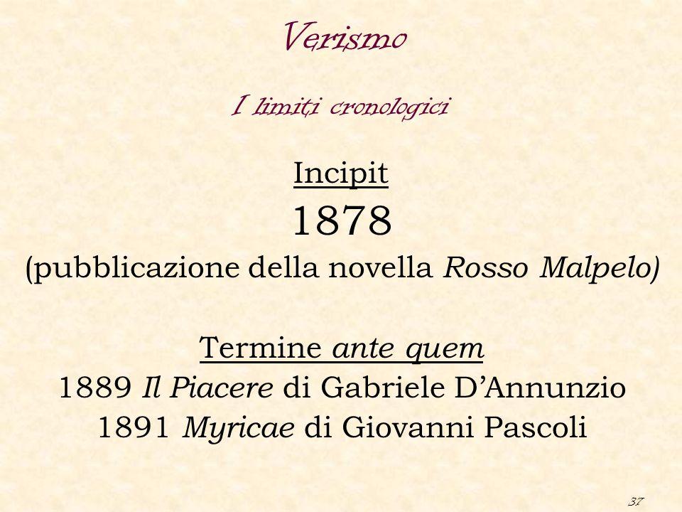 37 Verismo Incipit 1878 (pubblicazione della novella Rosso Malpelo) Termine ante quem 1889 Il Piacere di Gabriele D'Annunzio 1891 Myricae di Giovanni